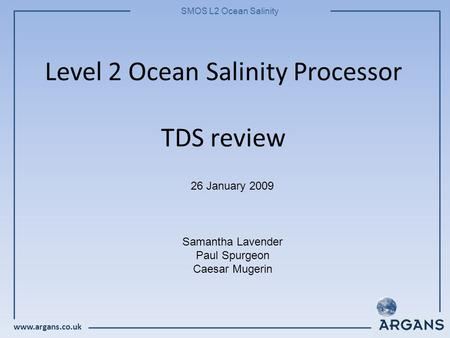 Www.argans.co.uk SMOS L2 Ocean Salinity Level 2 Ocean Salinity Processor TDS review 26 January 2009 Samantha Lavender Paul Spurgeon Caesar Mugerin.