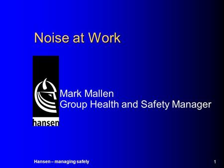 Hansen – managing safely 1 Noise at Work Mark Mallen Group Health and Safety Manager.
