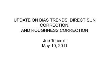 UPDATE ON BIAS TRENDS, DIRECT SUN CORRECTION, AND ROUGHNESS CORRECTION Joe Tenerelli May 10, 2011.