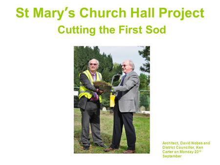 St Mary's Church Hall Project Cutting the First Sod Architect, David Nobes and District Councillor, Ken Carter on Monday 23 rd September.