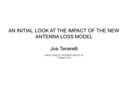 AN INITIAL LOOK AT THE IMPACT OF THE NEW ANTENNA LOSS MODEL Joe Tenerelli SMOS QUALITY WORKING GROUP #4 7-9 March 2011.