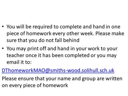 You will be required to complete and hand in one piece of homework every other week. Please make sure that you do not fall behind You may print off and.
