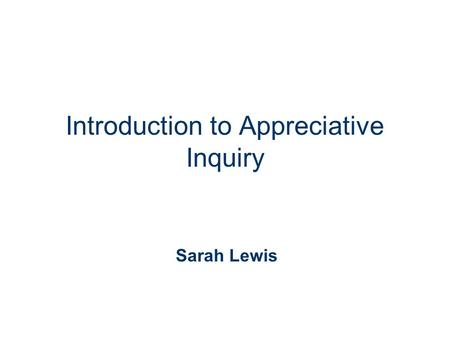 Introduction to Appreciative Inquiry Sarah Lewis.