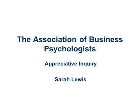 The Association of Business Psychologists Appreciative Inquiry Sarah Lewis.
