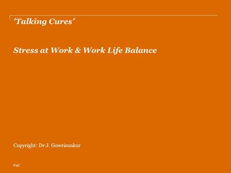 PwC 'Talking Cures' Stress at Work & Work Life Balance Copyright: Dr J. Gowrisunkur.