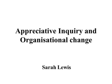 Appreciative Inquiry and Organisational change Sarah Lewis.