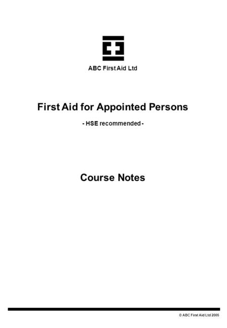 First Aid for Appointed Persons - HSE recommended - Course Notes © ABC First Aid Ltd 2005 ABC First Aid Ltd.
