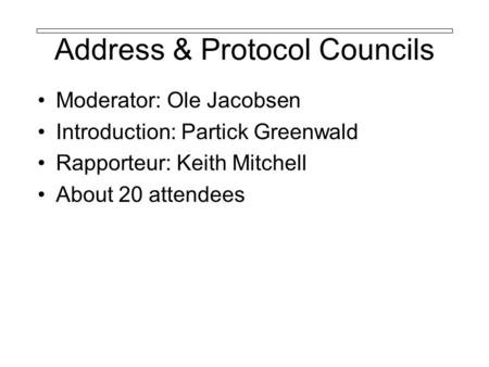 Address & Protocol Councils Moderator: Ole Jacobsen Introduction: Partick Greenwald Rapporteur: Keith Mitchell About 20 attendees.