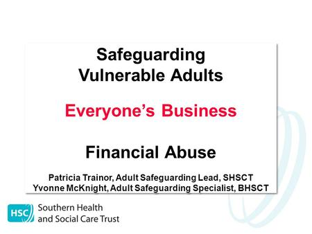 Safeguarding Vulnerable Adults Everyone's Business Financial Abuse Patricia Trainor, Adult Safeguarding Lead, SHSCT Yvonne McKnight, Adult Safeguarding.