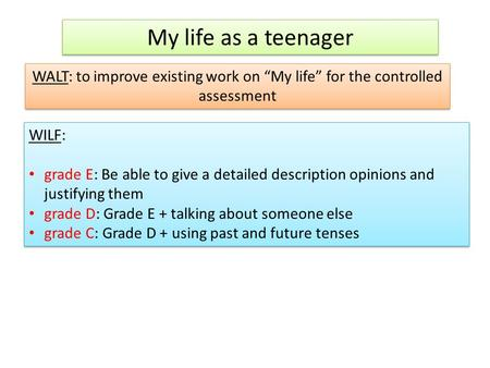 "My life as a teenager WALT: to improve existing work on ""My life"" for the controlled assessment WILF: grade E: Be able to give a detailed description opinions."