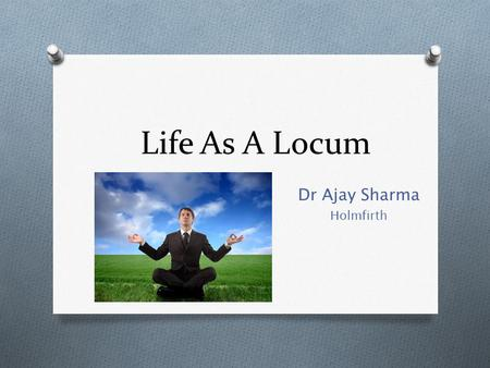 Life As A Locum Dr Ajay Sharma Holmfirth. Why Locum? O Explore different practices and areas O Gain skills and experience while finding the perfect job/prefect.