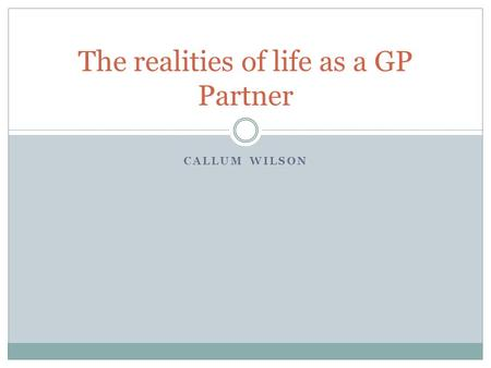 CALLUM WILSON The realities of life as a GP Partner.
