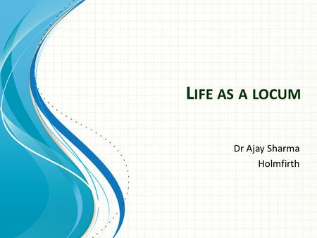 L IFE AS A LOCUM Dr Ajay Sharma Holmfirth. Why Locum? Explore different practices and areas Gain skills and experience while finding the ideal job/practice.