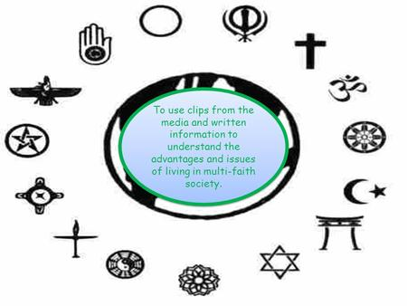 To use clips from the media and written information to understand the advantages and issues of living in multi-faith society.