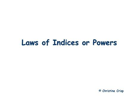 Laws of Indices or Powers © Christine Crisp. Laws of Indices Generalizing this, we get: Multiplying with Indices e.g.1 e.g.2.