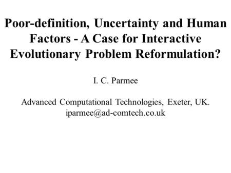 Poor-definition, Uncertainty and Human Factors - A Case for Interactive Evolutionary Problem Reformulation? I. C. Parmee Advanced Computational Technologies,