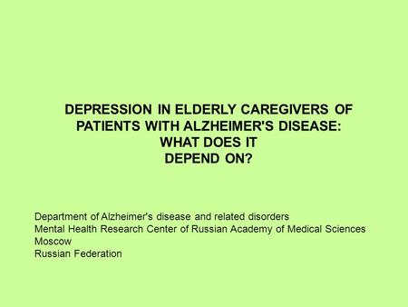DEPRESSION IN ELDERLY CAREGIVERS OF PATIENTS WITH ALZHEIMER'S DISEASE: WHAT DOES IT DEPEND ON? Department of Alzheimer's disease and related disorders.