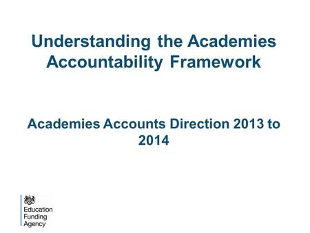 Understanding the Academies Accountability Framework Academies Accounts Direction 2013 to 2014.