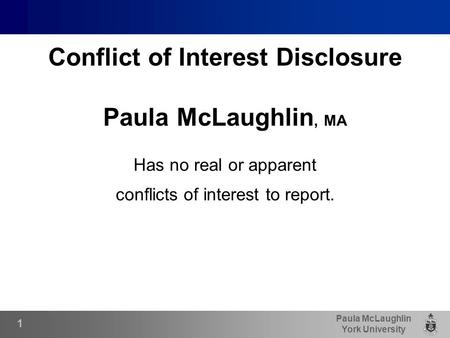 Paula McLaughlin York University Conflict of Interest Disclosure Paula McLaughlin, MA Has no real or apparent conflicts of interest to report. 1.