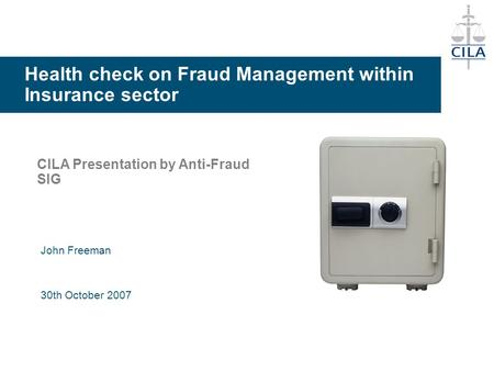 Health check on Fraud Management within Insurance sector CILA Presentation by Anti-Fraud SIG John Freeman 30th October 2007.