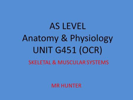AS LEVEL Anatomy & Physiology UNIT G451 (OCR) SKELETAL & MUSCULAR SYSTEMS MR HUNTER.