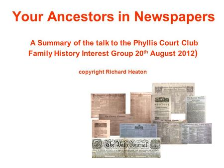 Your Ancestors in Newspapers A Summary of the talk to the Phyllis Court Club Family History Interest Group 20 th August 2012 ) copyright Richard Heaton.