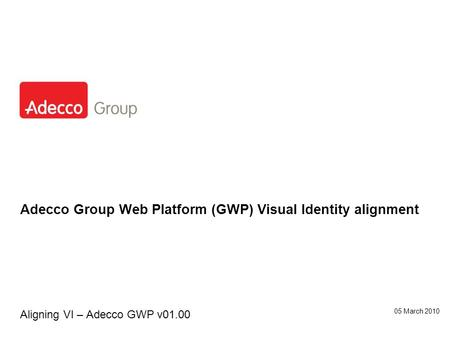 Adecco Group Web Platform (GWP) Visual Identity alignment Aligning VI – Adecco GWP v01.00 05 March 2010.