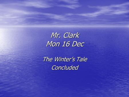 Mr. Clark Mon 16 Dec The Winter's Tale Concluded.