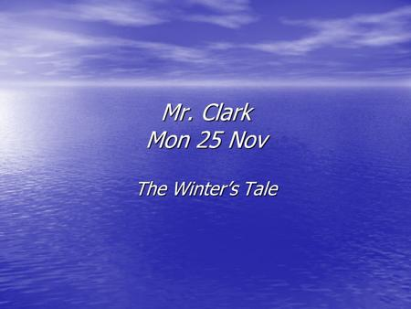 Mr. Clark Mon 25 Nov The Winter's Tale. Act 3 sc. i-ii Making their way back from Delphi, the lords Dion and Cleomenes discuss events in their native.