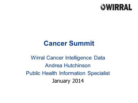 Cancer Summit Wirral Cancer Intelligence Data Andrea Hutchinson Public Health Information Specialist January 2014.