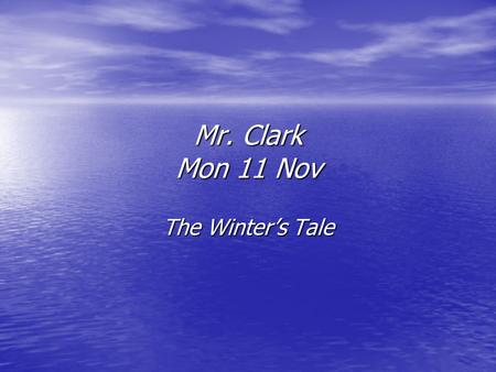 Mr. Clark Mon 11 Nov The Winter's Tale. Act 2 sc 1-3 Hermione asks her little boy, Mamillius, to sit by her and tell her a story. Meanwhile, Leontes storms.