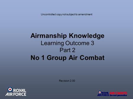Airmanship Knowledge Learning Outcome 3 Part 2 No 1 Group Air Combat Uncontrolled copy not subject to amendment Revision 2.00.