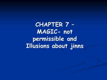 CHAPTER 7 – MAGIC- not permissible and Illusions about jinns.