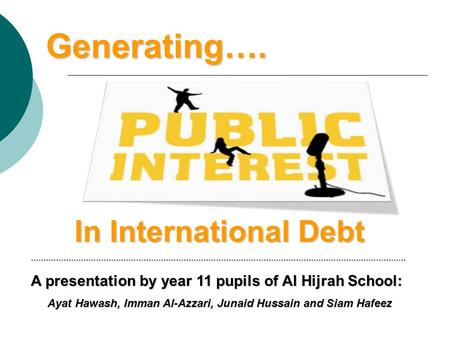 Generating…. In International Debt …………………………………………………………………………………………………………………………………… A presentation by year 11 pupils of Al Hijrah School: Ayat Hawash,