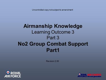 Airmanship Knowledge Learning Outcome 3 Part 3 No2 Group Combat Support Part1 Uncontrolled copy not subject to amendment Revision 2.00.
