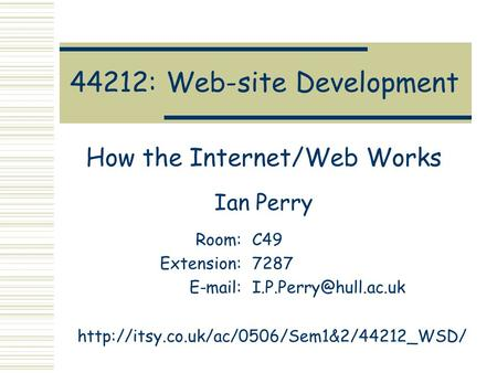 44212: Web-site Development How the Internet/Web Works Ian Perry Room:C49 Extension:7287