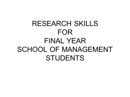 RESEARCH SKILLS FOR FINAL YEAR SCHOOL OF MANAGEMENT STUDENTS.