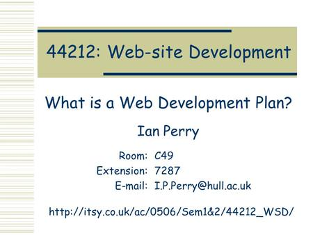 44212: Web-site Development What is a Web Development Plan? Ian Perry Room:C49 Extension:7287