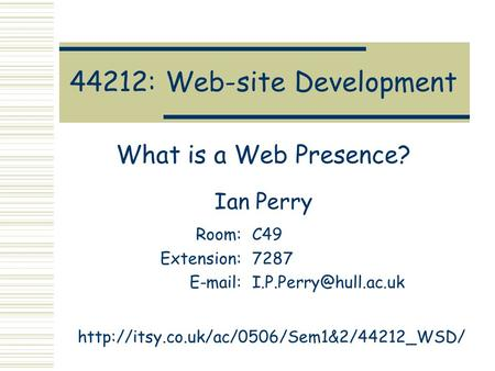 44212: Web-site Development What is a Web Presence? Ian Perry Room:C49 Extension:7287