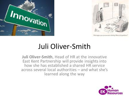Juli Oliver-Smith Juli Oliver-Smith, Head of HR at the innovative East Kent Partnership will provide insights into how she has established a shared HR.