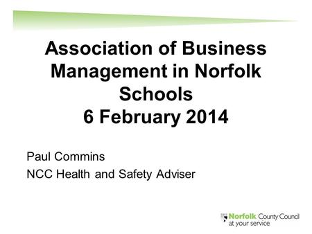 Association of Business Management in Norfolk Schools 6 February 2014 Paul Commins NCC Health and Safety Adviser.