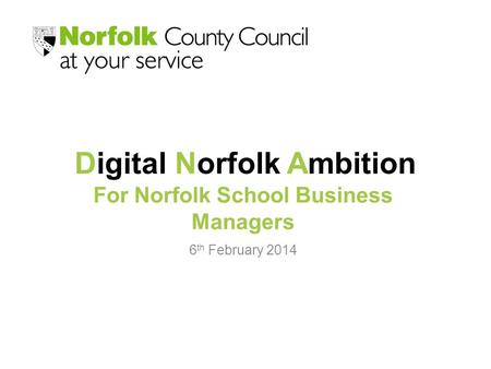Digital Norfolk Ambition 6 th February 2014 For Norfolk School Business Managers.
