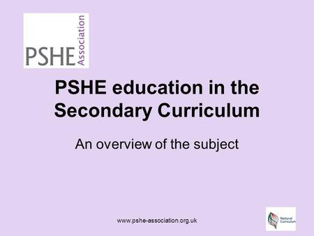 Www.pshe-association.org.uk PSHE education in the Secondary Curriculum An overview of the subject.