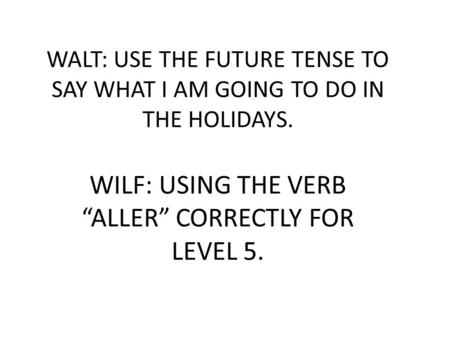 "WALT: USE THE FUTURE TENSE TO SAY WHAT I AM GOING TO DO IN THE HOLIDAYS. WILF: USING THE VERB ""ALLER"" CORRECTLY FOR LEVEL 5."