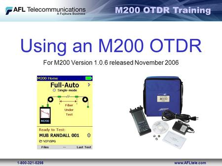 M200 OTDR Training 1-800-321-5298www.AFLtele.com Using an M200 OTDR For M200 Version 1.0.6 released November 2006.