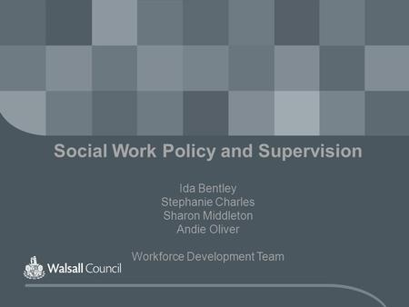 Social Work Policy and Supervision Ida Bentley Stephanie Charles Sharon Middleton Andie Oliver Workforce Development Team.