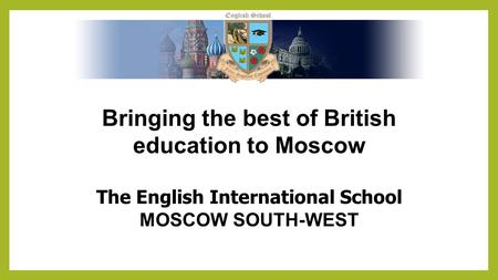 Bringing the best of British education to Moscow The English International School MOSCOW SOUTH-WEST.