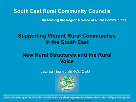 1 South East Rural Community Councils Increasing the Regional Voice of Rural Communities Jacinta Thorley SERCC CEO A member of the Rural Community Action.