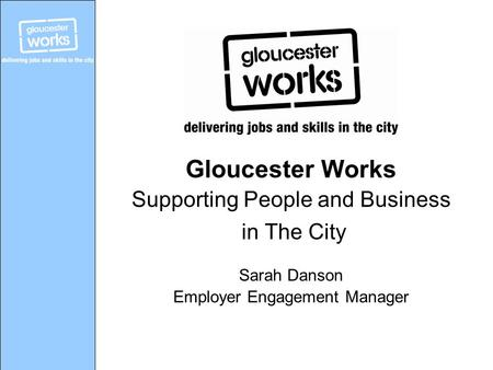 Gloucester Works Supporting People and Business in The City Sarah Danson Employer Engagement Manager.