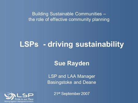 Building Sustainable Communities – the role of effective community planning LSPs - driving sustainability Sue Rayden LSP and LAA Manager Basingstoke and.